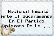 <b>Nacional</b> Empató Ante El <b>Bucaramanga</b> En El Partido Aplazado De La ...