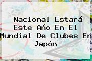 Nacional Estará Este Año En El <b>Mundial De Clubes</b> En Japón