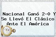 <b>Nacional</b> Ganó 2-0 Y Se Llevó El Clásico Ante El <b>América</b>