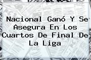 <b>Nacional</b> Ganó Y Se Asegura En Los Cuartos De Final De La Liga