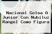 Nacional Golea A Junior Con Nubiluz Rangel Como Figura