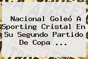<b>Nacional</b> Goleó A <b>Sporting Cristal</b> En Su Segundo Partido De Copa <b>...</b>