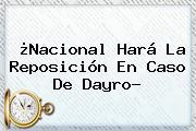 ¿<b>Nacional</b> Hará La Reposición En Caso De Dayro?