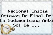 Nacional Inicia Octavos De Final De La Sudamericana Ante <b>Sol De</b> ...