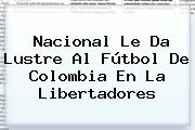 <b>Nacional</b> Le Da Lustre Al Fútbol De Colombia En La Libertadores