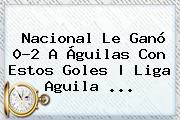 Nacional Le Ganó 0-<b>2</b> A <b>Águilas</b> Con Estos Goles | <b>Liga Aguila</b> <b>...</b>