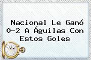 Nacional Le Ganó 0-<b>2</b> A <b>Águilas</b> Con Estos Goles