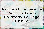 <b>Nacional</b> Le Ganó Al <b>Cali</b> En Duelo Aplazado De Liga Águila