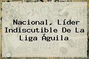 Nacional, Líder Indiscutible De La <b>Liga Águila</b>