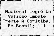 <b>Nacional</b> Logró Un Valioso Empate Frente A Coritiba, En Brasil: 1-1