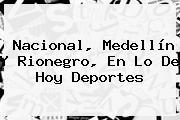 <b>Nacional</b>, Medellín Y Rionegro, En Lo De <b>Hoy</b> Deportes