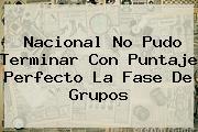 <b>Nacional</b> No Pudo Terminar Con Puntaje Perfecto La Fase De Grupos