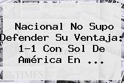 Nacional No Supo Defender Su Ventaja: 1-1 Con <b>Sol De América</b> En ...