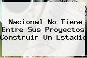 <b>Nacional</b> No Tiene Entre Sus Proyectos Construir Un Estadio
