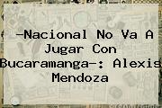 ?<b>Nacional</b> No Va A Jugar Con Bucaramanga?: Alexis Mendoza