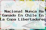 <b>Nacional</b> Nunca Ha Ganado En Chile En La Copa Libertadores