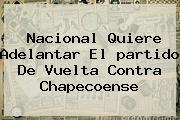 <b>Nacional</b> Quiere Adelantar El <b>partido</b> De Vuelta Contra Chapecoense