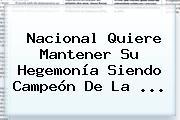 <b>Nacional</b> Quiere Mantener Su Hegemonía Siendo Campeón De La ...