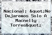 <b>Nacional</b>: &quot;No Dejaremos Solo A Macnelly Torres&quot;