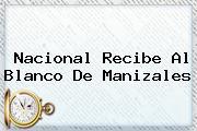 <b>Nacional</b> Recibe Al Blanco De Manizales