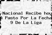 <b>Nacional</b> Recibe <b>hoy</b> A Pasto Por La Fecha 9 De La Liga
