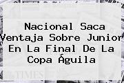 Nacional Saca Ventaja Sobre Junior En La Final De La <b>Copa Águila</b>