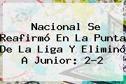 Nacional Se Reafirmó En La Punta De La Liga Y Eliminó A <b>Junior</b>: 2-2