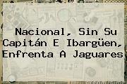 <b>Nacional</b>, Sin Su Capitán E Ibargüen, Enfrenta A Jaguares