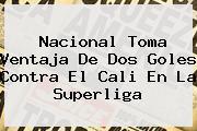 <b>Nacional</b> Toma Ventaja De Dos Goles Contra El <b>Cali</b> En La Superliga