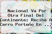 <b>Nacional</b> Va Por Otra Final Del Continente: Recibe A <b>Cerro Porteño</b> En ...