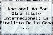Nacional Va Por Otro Título Internacional: Es Finalista De La <b>Copa</b> ...