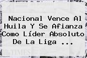 Nacional Vence Al Huila Y Se Afianza Como Líder Absoluto De La <b>Liga</b> ...