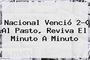 <b>Nacional</b> Venció 2-0 Al Pasto, Reviva El Minuto A Minuto