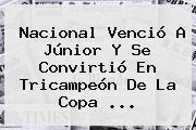 <b>Nacional</b> Venció A <b>Júnior</b> Y Se Convirtió En Tricampeón De La Copa ...