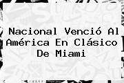 <b>Nacional</b> Venció Al América En Clásico De Miami