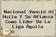 Nacional Venció Al Huila Y Se Afianza Como Líder De La <b>Liga Águila</b>