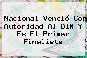 <b>Nacional</b> Venció Con Autoridad Al DIM Y Es El Primer Finalista
