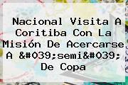 Nacional Visita A Coritiba Con La Misión De Acercarse A 'semi' De <b>Copa</b>