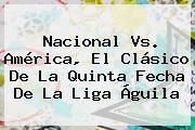 <b>Nacional Vs. América</b>, El Clásico De La Quinta Fecha De La Liga Águila