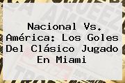 <b>Nacional Vs. América</b>: Los Goles Del Clásico Jugado En Miami