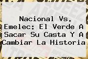 <b>Nacional Vs</b>. <b>Emelec</b>: El Verde A Sacar Su Casta Y A Cambiar La Historia