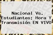 <b>Nacional Vs</b>. <b>Estudiantes</b>: Hora Y Transmisión EN VIVO