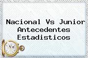 <b>Nacional</b> Vs Junior Antecedentes Estadisticos