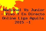 Nacional Vs Junior. Nacional Vs Junior – Vivo y en directo Online Liga Aguila 2015 -1, Enlaces, Imágenes, Videos y Tweets
