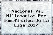 <b>Nacional</b> Vs. Millonarios Por Semifinales De La Liga 2017