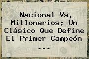 <b>Nacional Vs</b>. <b>Millonarios</b>: Un Clásico Que Define El Primer Campeón ...