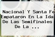 Nacional Y Santa Fe Empataron En La Ida De Las Semifinales De La ...