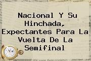 <b>Nacional</b> Y Su Hinchada, Expectantes Para La Vuelta De La Semifinal