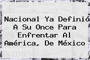 <b>Nacional</b> Ya Definió A Su Once Para Enfrentar Al <b>América</b>, De México