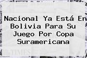 <b>Nacional</b> Ya Está En Bolivia Para Su Juego Por Copa Suramericana